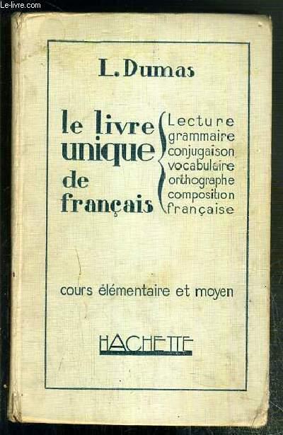 LE LIVRE UNIQUE DE FRANCAIS - LECTURE - GRAMMAIRE - CONJUGAISON - VOCABULAIRE - ORTHOGRAPHE - COMPOSITION - FRANCAISE / COURS ELEMENTAIRE ET MOYEN.