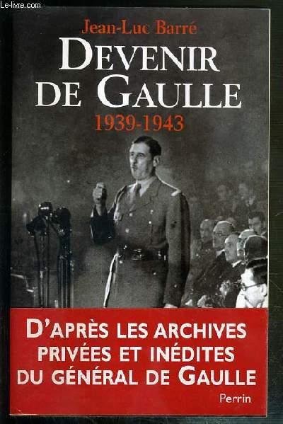 DEVENIR DE GAULLE 1939-1943 D'APRES LES ARCHIVES PRIVEES ET INEDITES DU GENERAL DE GAULLE.