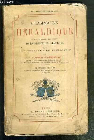 GRAMMAIRE HERALDIQUE CONTENANT LA DEFINITION EXACTE DE LA SCIENCE DES ARMOIRIES SUIVIE D'UN VOCABULAIRE EXPLICATIF - NOUVELLE EDITION