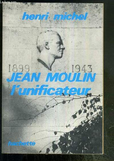 JEAN MOULIN - L'UNIFICATEUR