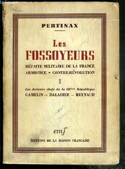 LES FOSSOYEURS - DEFAITE MILITAIRE DE LA FRANCE ARMISTICE - CONTRE-REVOLUTION - TOME I. LES DERNIERS CHEFS DE LA IIIeme REPUBLIQUE - GAMELIN - DALADIER - REYNAUD.