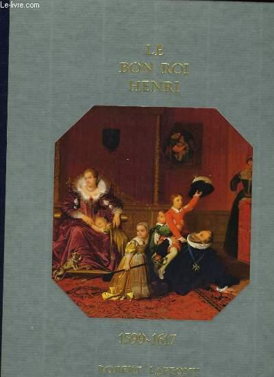 HISTOIRE DE LA FRANCE ET DES FRANCAIS AU JOUR LE JOUR - LE BON ROI HENRI 1599-1617