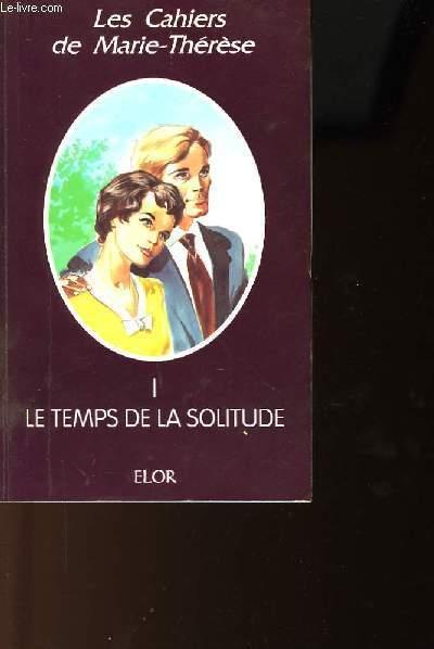 LES CAHIERS DE MARIE THERESE - TOME 1 - LE TEMPS DE LA SOLITUDE