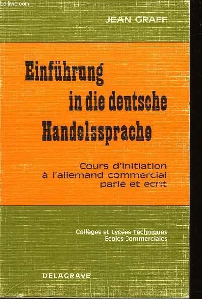 EINFÜHRUNG IN DIE DEUTSCHE HANDELSSPRACHE - COURS D'INITIATION A L'ALLEMAND COMMERCIAL PARLE ET ECRIT