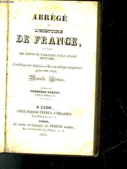 ABREGE DE L'HISTOIRE DE FRANCE - A L'USAGE DES ELEVES DE L'ANCIENNE ECOLE ROYALE MILITAIRE - PREMIERE PARTIE JUSQ'A HENRI 3