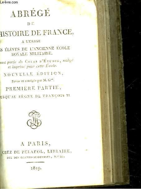 ABREGE DE L'HISTOIRE DE FRANCE A L'USAGE DES ELEVES DE L'ANCIENNE ECOLE ROYALE MILITAIRE - PREMIERE PARTIE - JUSQU'AU REGNE DE FRANCOIS 2