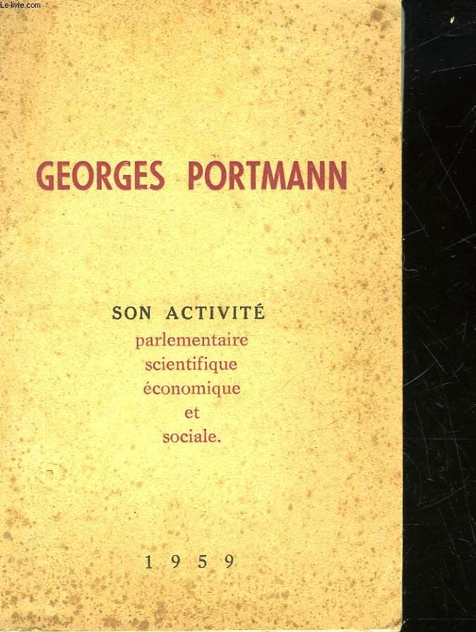 GEORGES PORTMANN SON ACTIVITE PARLEMENTAIRE SCIENTIFIQUE ECONOMIQUE ET SOCIALE