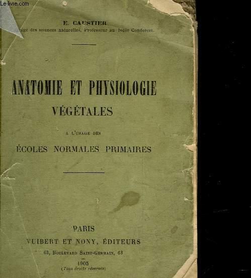 ANATOMIE ET PHYSIOLOGIE VEGETALE - A L'USAGE DES ECOLES NORMALS PRIMAIRES