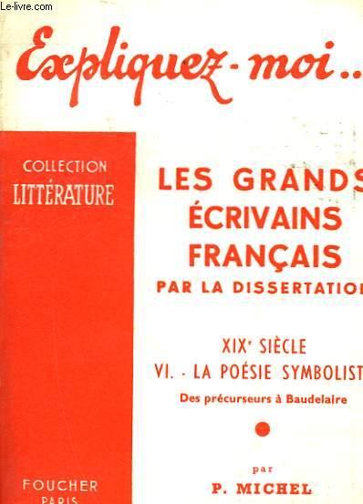 LES GRANDS ECRIVAINS FRANCAIS PAR LA DISSERTATION - 19° SIECLE - 6 - LA POESIE SYMBOLISTE - DES PRECURSEURS A BAUDELAIRE
