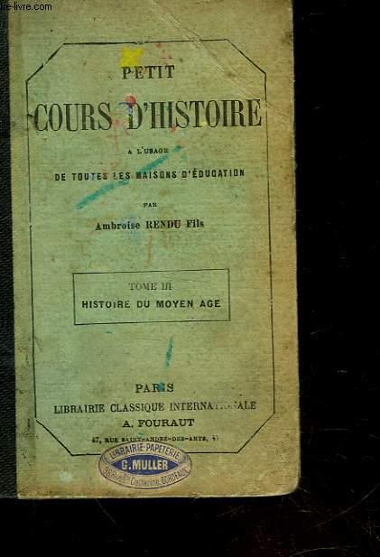 PETIT COURS D'HISTOIRE A L'USAGE DE TOUTES LES MAISONS D'EDUCATION - TOME 3 - HISTOIRE DU MOYEN AGE