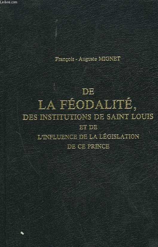 DE LA FEODALITE, DES INSTITUTIONS DE SAINT LOUIS ET DE L'INFLUENCE DE LA LEGISLATION DE CE PRINCE
