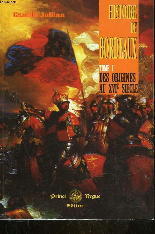 HISTOIRE DE BORDEAUX DEPUIS LES ORIGINES JUSQU'AUX GUERRES DE RELIGION - TOME 1 DES ORIGINES AU 16° SIECLE