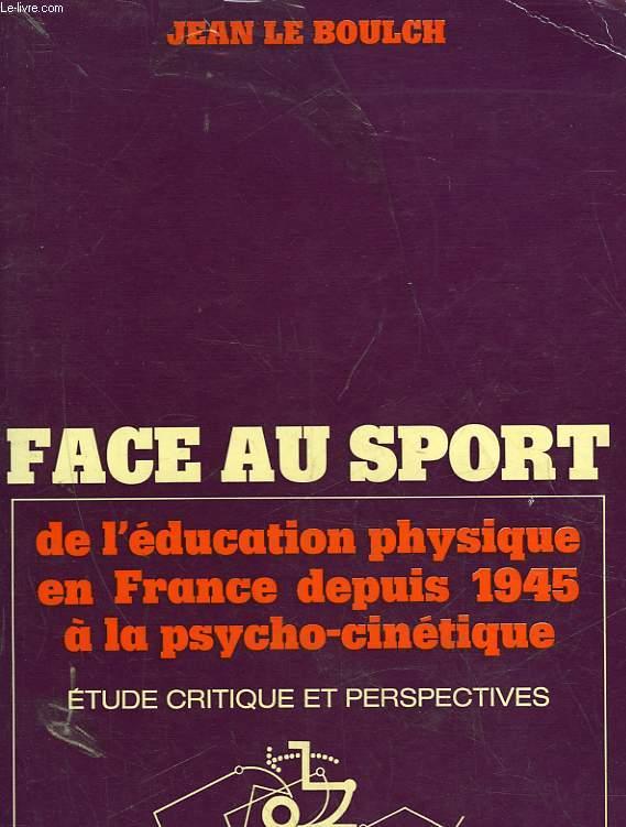 FACE AU SPORT - DE L'EDUCATION PHYSIQUE EN FRANCE DEPUIS 1945 A LA PSYCHOCINETIQUE
