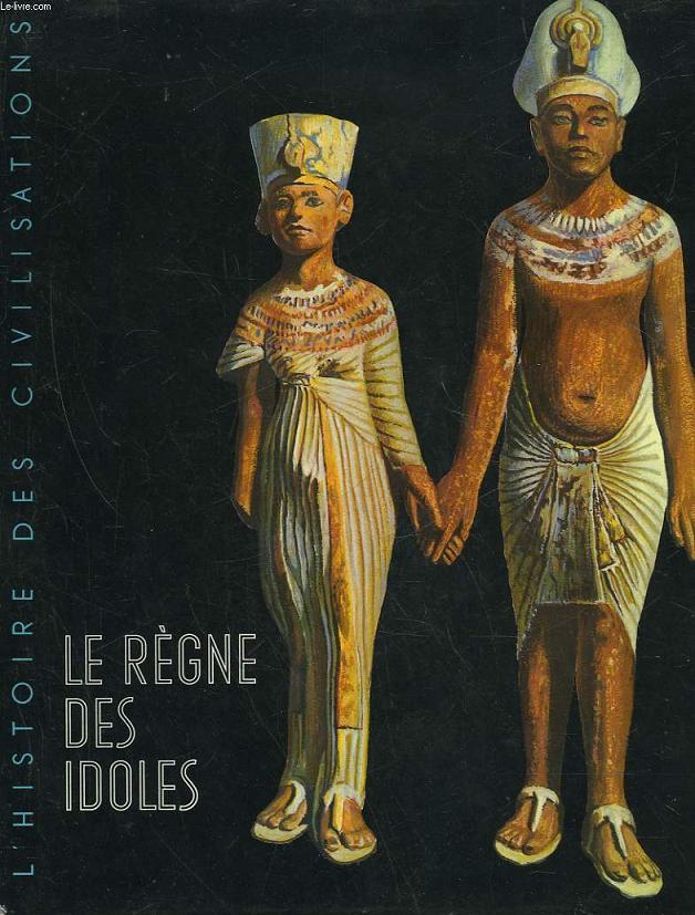 L'HISTOIRE DES CIVILISATIONS - LE REGNE DES IDOLES DE L'AGE PREHISTORIQUE AU DECLIN DE L'EGYPTE