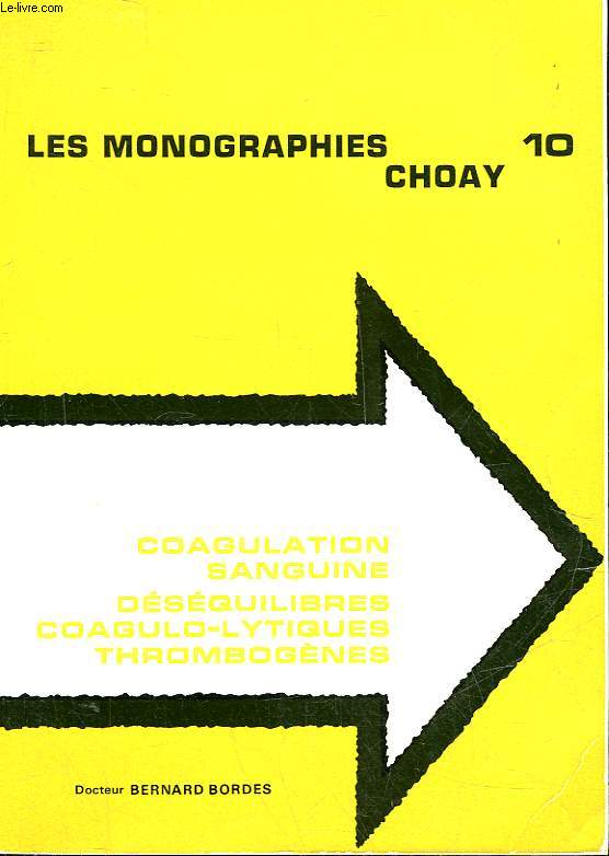 LES MONOGRAPHIES CHOAY - 10 - COAGULATION SANGUINE - DESEQUILIBRES COAGULO-LYTIQUES THROMBOGENES