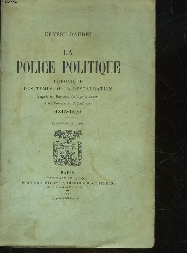 LA POLICE POLITIQUE CHRONIQUE DES TEMPS DE LA RESTAURATION D'APRES LES RAPPORTS DES AGENTS SECRETS ET LES PAPIERS DU CABINET NOIR 1815 - 1820