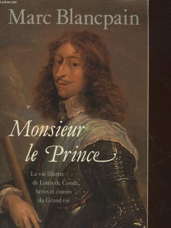 MONSIEUR LE PRINCE - LA VIE ILLUSTRE DE LOUIS DE CONDE HEROS ET COURIN DU GRAND ROI