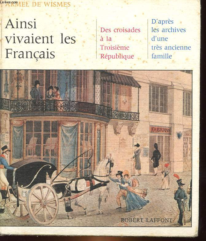 AINSI VIVAIENT LES FRANCAIS DES CROISADES A LA 3° REPUBLIQUE D'APRES LES ARCHIVES D'UN TRES ANCIENNE FAMILLE