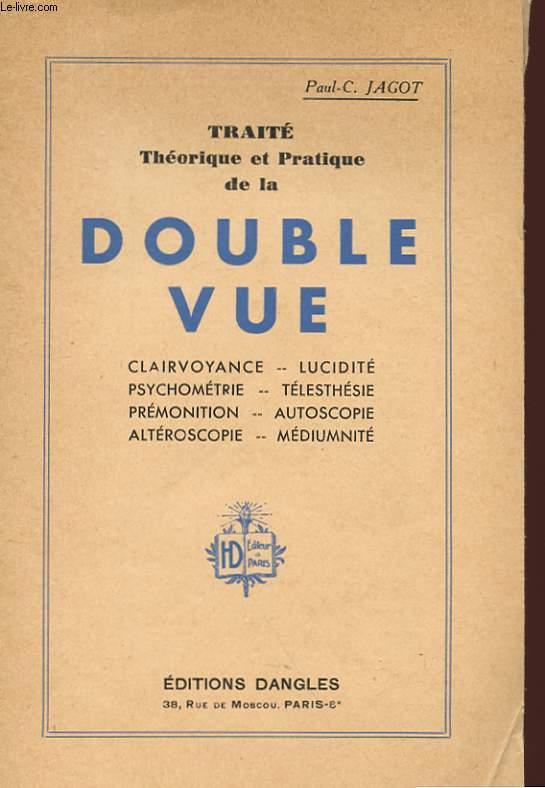 TRAITE THEORIQUE ET PRATIQUE DE LA DOUBLE-VUE : CLAIRVOYANCE, LUCIDITE, PSYCHOMETRIE, TELESTHESIE, PREMONITION, AUTOSCOPIE, ALTEROSCOPIE, MEDIUMNITE