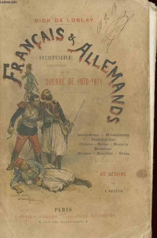FRANCAIS ET ALLEMANDS - HISTOIRE ANECDOTIQUE DE LA GUERRE DE 1870 - 1871 : NIEDERBRONN, WISSEMBOURG, FROESCHWILLER, CHALON, REIMS, BUZANCY, BEAUMONT, MOUZON, BAZEILLES, SEDAN