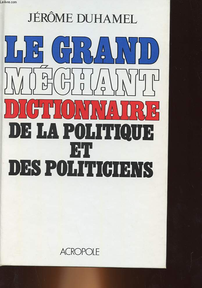 LE GRAND MECHANT DICTIONNAIRE DE LA POLITIQUE ET DES POLITICIENS