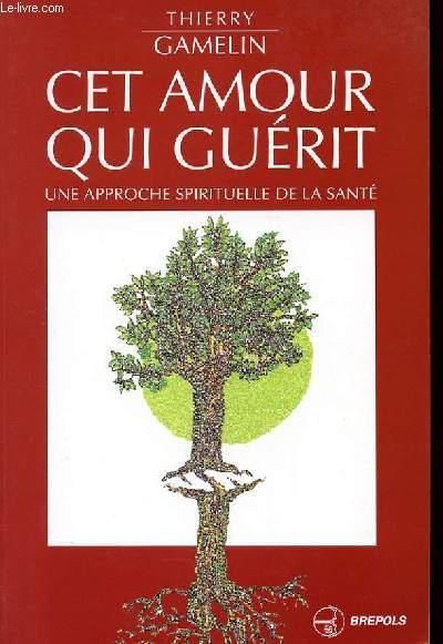 CET AMOUR QUI GUERIT - UNE APPROCHE SPIRITUELLE DE LA SANTE