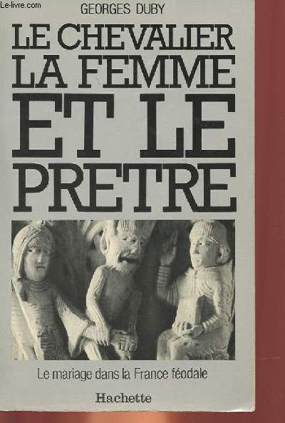 LE CHEVALIER, LA FEMME ET LE PRETRE - LE MARIAGE DANS LA FRANCE FEODALE