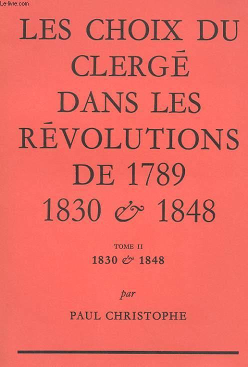 LES CHOIX DU CLERGE DANS LES REVOLUTIONS DE 1789, 1830 & 1848 - TOME II : 1830 & 1848
