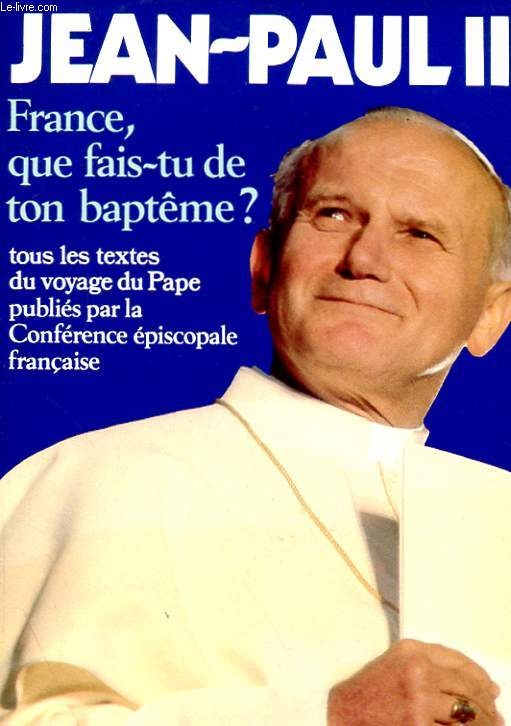 FRANCE, QUE FAIS-TU DE TON BAPTEME ?  - TOUS LES TEXTES DU VOYAGE DU PAPE PUBLIES PAR LA CONFERENCE EPISCOPALE FRANCAISE
