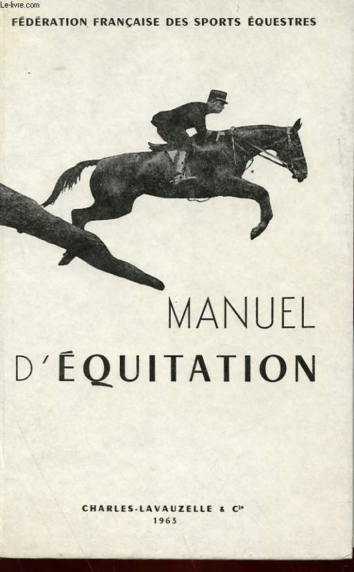MANUEL D'EQUITATION - INSTRUCTION DU CAVALIER, EMPLOI ET DRESSAGE DU CHEVAL