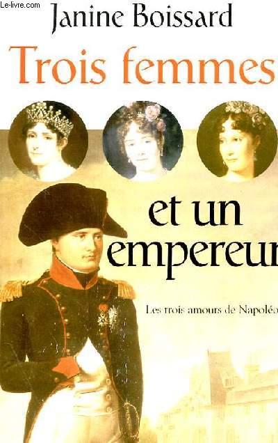 TROIS FEMMES ET UN EMPEREUR, LES TROIS AMOURS DE NAPOLEON