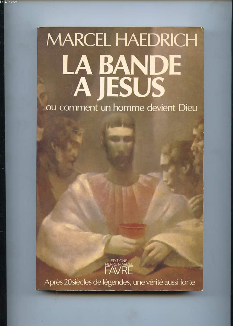 LA BANDE A JESUS OU COMMENT UN HOMME DEVIENT DIEU. APRES 20 SIECLES DE LEGENDES, UNE VERITE AUSSI FORTE