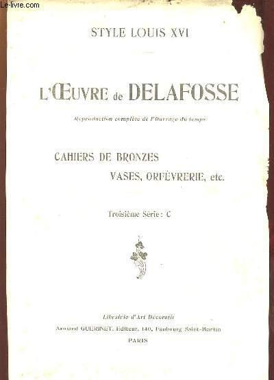 STYLE LOUIS XVI. L OEUVRE DE DELAFOSSE. REPRODUCTION COMPLETE DE L OUVRAGE DU TEMPS. CAHIERS DE BRONZES VASES ORFEVRERIES... TROISIEME SERIE C.