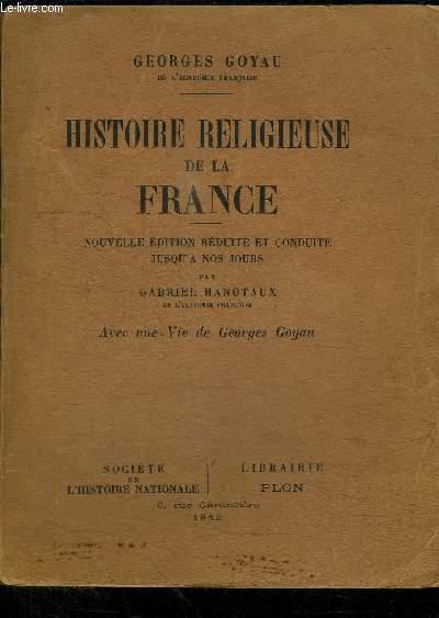 HISTOIRE RELIGIEUSE DE LA FRANCE - NOUVELLE EDITION REDUITE ET CONDUITE JUSQU'A NOS JOURS PAR GABRIEL HANOTAUX DE L'ACADEMIE FRANCAISE - AVEC UNE VIE DE GEORGES GOYAU