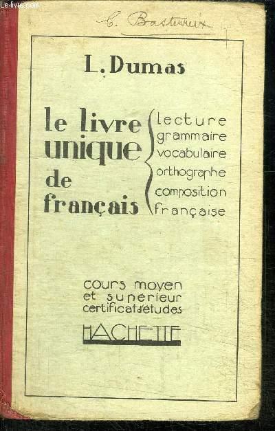 LE LIVRE UNIQUE DE FRANCAIS - LECTURE GRAMMAIRE VOCABULAIRE ORTHOGRAPHE COMPOSITION FRANCAISE - COURS MOYEN ET SUPERIEUR CERTIFICAT D'ETUDES