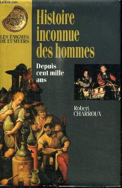 HISTOIRE INCONNUE DES HOMMES - DEPUIS CENT MILLE ANS
