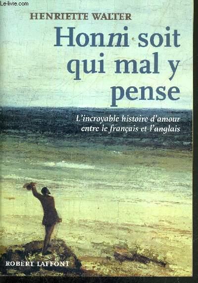 HONNI SOIT QUI MAL Y PENSE - L'INCROYABLE HISTOIRE D'AMOUR ENTRE LE FRANCAIS ET L'ANGLAIS