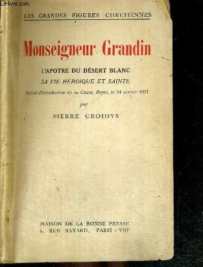MONSEIGNEUR GRANDIN - L'APOTRE DU DESERT BLANC - SA VIE HEROIQUE ET SAINTE - COLLECTION LES GRANDES FIGURES CHRETIENNES