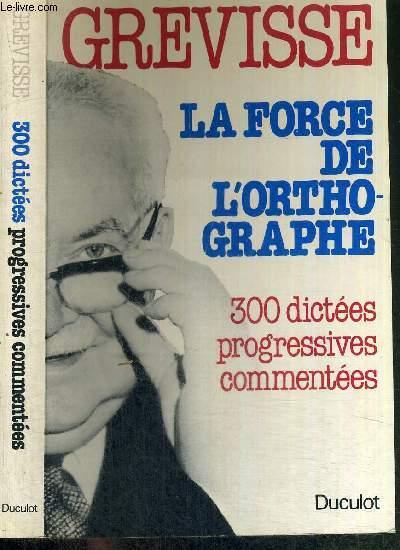 LA FORCE DE L'ORTHOGRAPHE - 300 DICTEES PROGRESSIVES COMMENTEES