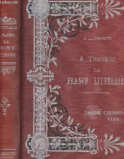 A TRAVERS LA FRANCE LITTERAIRE RACINE, CORNEILL, BOILEAU, Mme DE SEVIGNE, BOSSUET, JEAN-JACQUES ROUSSEAU, CHATEAUBRIAND.