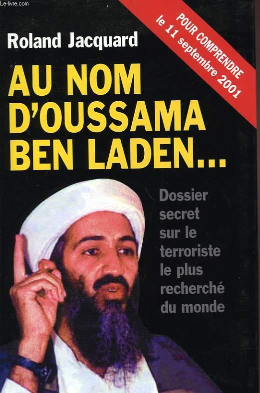 AU NOM D'OUSSAMA BEN LADEN..., DOSSIER SECRET SUR LE TERRORISTE LE PLUS RECHERCHE DU MONDE