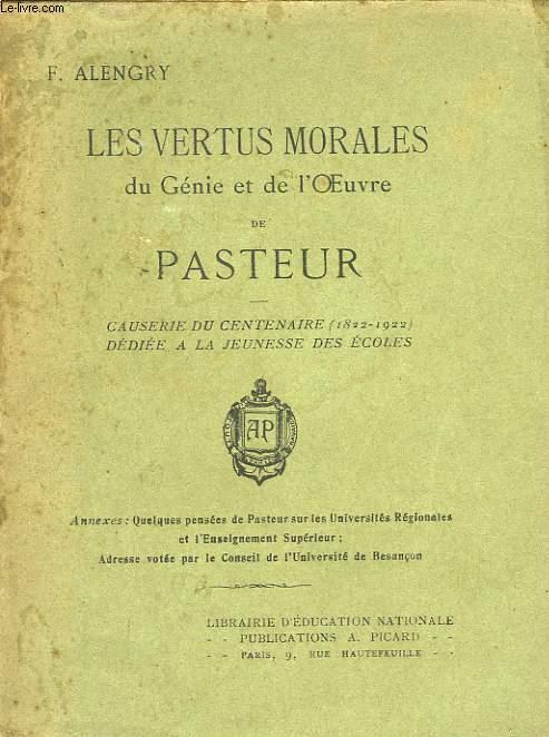 LES VERTUS MORALES DU GENIE ET DE L'OEUVRE DE PASTEUR, CAUSERIE DU CENTENAIRE (1822-1922), DEDIEE A LA JEUNESSE DES ECOLES