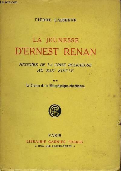 LA JEUNESSE D'ERNEST RENAN, HISTOIRE DE LA CRISE RELIGIEUSE AU XIXe SIECLE, TOME II, LE DRAME DE LA METAPHYSIQUE CHRETIENNE