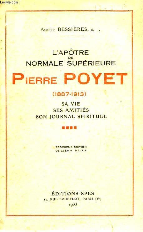 L'APOTRES DE NORMALE SUPERIEURE, PIERRE POYET (1887-1913), SA VIE, SES AMITIES, SON JOURNAL SPIRITUEL