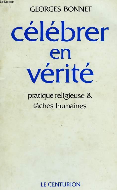 CELEBRER EN VERITE, PRATIQUE RELIGIEUSE ET TACHES HUMAINES