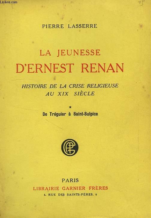 LA JEUNESSE D'ERNEST RENAN, HISTOIRE DE LA CRISE RELIGIEUSE AU XIXe SIECLE, I, DE TREGUIER A SAINT-SULPICE