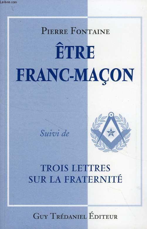 ETRE FRANC-MACON, SUIVI DE TROIS LETTRES SUR LA FRATERNITE