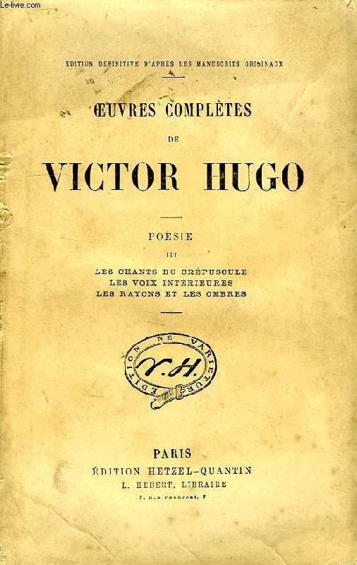 OEUVRES COMPLETES DE VICTOR HUGO, POESIE, III, LES CHANTS DU CREPUSCULE, LES VOIX INTERIEURES, LS RAYONS ET LES OMBRES