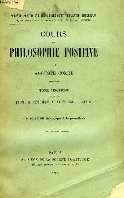 COURS DE PHILOSOPHIE POSITIVE, TOME V, CONTENANT LA PARTIE HISTORIQUE DE LA PHILOSOPHIE SOCIALE