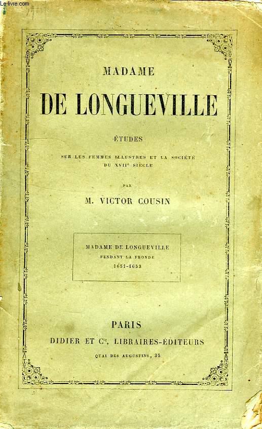 MADAME DE LONGUEVILLE, PENDANT LA FRONDE, 1651-1653, ETUDES SUR LES FEMMES ILLUSTRES ET LA SOCIETE DU XVIIe SIECLE